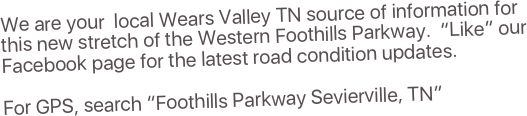 "We are your  local Wears Valley TN source of information for this new stretch of the Western Foothills Parkway.  ""Like"" our Facebook page for the latest road condition updates.  For GPS, search ""Foothills Parkway Sevierville, TN"""